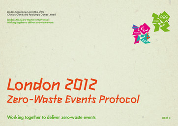 London 2012 zero-waste events protocol : working together to deliver zero-waste events / London Organising Committee of the Olympic Games and Paralympic Games Limited   Summer Olympic Games. Organizing Committee. 30, 2012, London