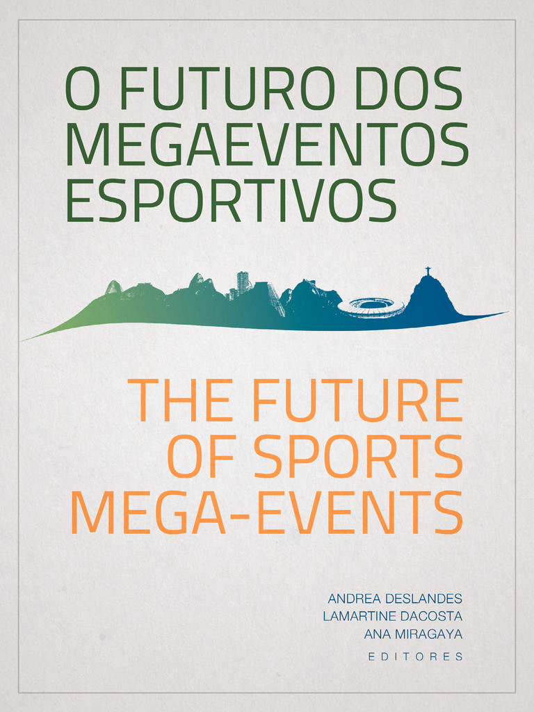 The future of sports mega-events : innovations for after the 2014 FIFA World Cup and the 2016 Olympic and Paralympic Games = O futuro dos megaeventos esportivos : inovações pós Copa 2014 e Jogos Olímpicos e Paralímpicos 2016 / Ana Miragaya, Lamartine DaCosta .... [et al.] | Miragaya, Ana