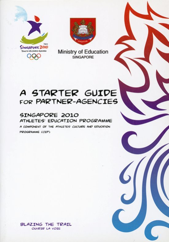 A starter guide for partner-agencies : Singapore 2010 Athletes' education programme : a component of the athletes' culture and education programme (CEP) / Singapore Youth Olympic Games Organising Committee ; Ministry of Education, Singapore | Jeux olympiques de la jeunesse d'été. Comité d'organisation. 1, 2010, Singapour