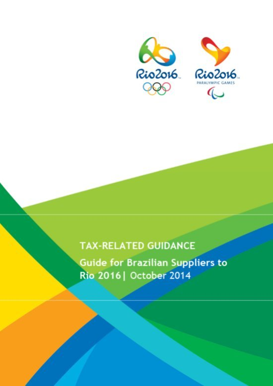 Tax-related guidance : guide for Brazilian suppliers to Rio 2016 / Rio 2016 Organising Committee for the Olympic and Paralympic Games | Jeux olympiques d'été. Comité d'organisation. 31, 2016, Rio de Janeiro