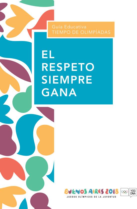 El respeto siempre gana : guía educativa : tiempo de Olímpiadas / Ministerio de Modernización, Innovación, y Tecnología, Comité Organizador Juegos Olímpicos de la Juventud Buenos Aires 2018 | Summer Youth Olympic Games. Organizing Committee. 3, Buenos Aires, 2018