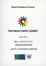 The Deaflympic Games : 1924-2014 : 90th anniversary jubilee edition : facts, statistics, photos / Rafael Pinkhasov Pinchas | Pinchas, Rafael Pinkhasov