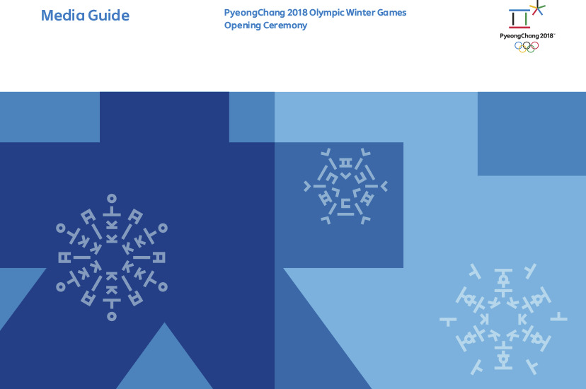 PyeongChang 2018 Olympic Winter Games opening ceremony : media guide / The PyeongChang Organizing Committee for the 2018 Olympic & Paralympic Winter Games | Olympic Winter Games. Organizing Committee. 23, 2018, PyeongChang