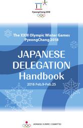 Japanese delegation handbook : The XXIII Olympic Winter Games PyeongChang 2018 : 2018 Feb. 9-Feb. 25 / Japanese Olympic Committee | Japanese Olympic Committee