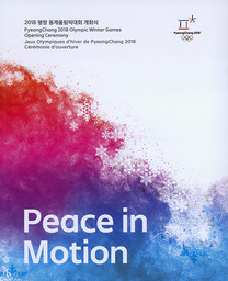 Peace in motion : PyeongChang 2018 Olympic Winter Games opening ceremony = Jeux Olympiques d'hiver de PyeongChang 2018 cérémonie d'ouverture = ... / The PyeongChang Organizing Committee for the 2018 Olympic & Paralympic Winter Games | Jeux olympiques d'hiver. Comité d'organisation. 23, 2018, PyeongChang