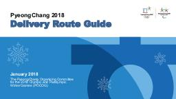 Delivery route guide : PyeongChang 2018 / The PyeongChang Organising Committee for the 2018 Olympic and Paralympic Winter Games | Olympic Winter Games. Organizing Committee. 23, 2018, PyeongChang