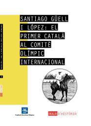 Santiago Güell i López : el primer català al Comitè Olímpic Internacional / Alberto Aragón Pérez | Aragón Pérez, Alberto