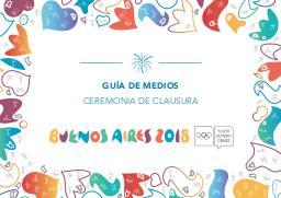 Guía de medios : ceremonia de clausura / Buenos Aires Youth Olympic Games Organising Committee | Summer Youth Olympic Games. Organizing Committee. 3, Buenos Aires, 2018