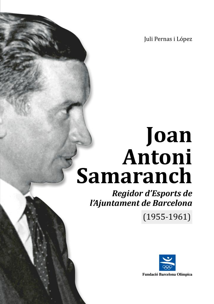 Joan Antoni Samaranch : regidor d'esports de l'Ajuntament de Barcelona (1955-1961) / Juli Pernas i López | Pernas López, Juli