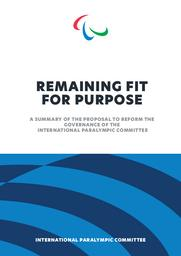 Remaining fit for purpose : a summary of the proposal to reform the governance of the International Paralympic Committee / International Paralympic Committee   International Paralympic Committee