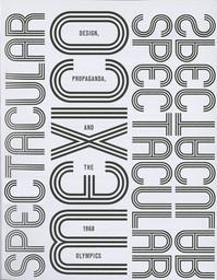 Spectacular Mexico : design, propaganda, and the 1968 Olympics / Luis M. Castañeda | Castañeda, Luis M. (1984-)