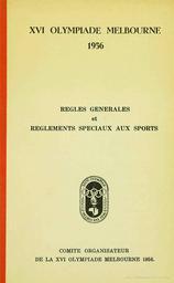 XVI Olympiade Melbourne 1956 : Règles générales et règlements spéciaux applicables aux sports / Comité organisateur de la XVI Olympiade Melbourne 1956 | Jeux olympiques d'été. Comité d'organisation. (16, 1956, Melbourne)