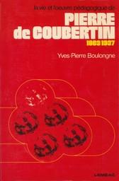 La vie et l'oeuvre pédagogique de Pierre de Coubertin : 1863-1937 / Yves-Pierre Boulongne | Boulongne, Yves-Pierre