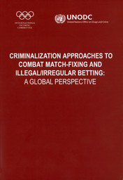 Criminalization approaches to combat match-fixing and illegal/irregular betting : a global perspective : comparative study on the applicability of criminal law provisions concerning match-fixing and illegal/irregular betting / publ. by the United Nations Office on Drugs and Crime, International Olympic Committee | Nations Unies. Office contre la drogue et le crime