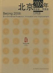 Beijing 2008 : environmental protection, innovation and improvement : 2001-2006 / Beijing Organizing Committee for the XXIX Olympiad | Summer Olympic Games. Organizing Committee. 29, 2008, Beijing