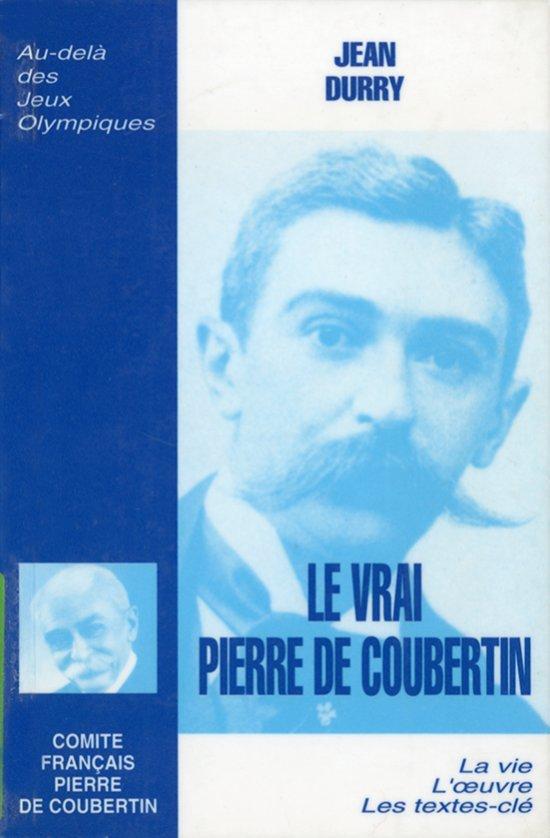 Le vrai Pierre de Coubertin : [la vie, l'oeuvre, les textes-clé] / Jean Durry | Durry, Jean